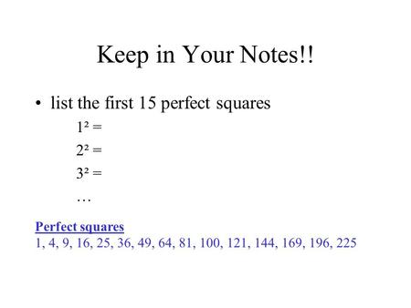 Keep in Your Notes!! list the first 15 perfect squares 1² = 2² = 3² = … Perfect squares 1, 4, 9, 16, 25, 36, 49, 64, 81, 100, 121, 144, 169, 196, 225.