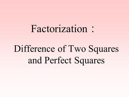 Factorization : Difference of Two Squares and Perfect Squares.