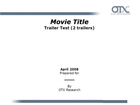 Movie Title Movie Title Trailer Test (2 trailers) April 2008 Prepared for ___ By OTX Research.
