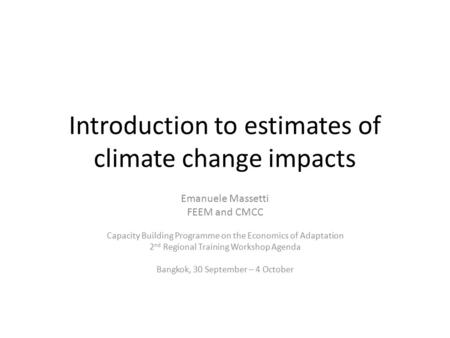 Introduction to estimates of climate change impacts Emanuele Massetti FEEM and CMCC Capacity Building Programme on the Economics of Adaptation 2 nd Regional.