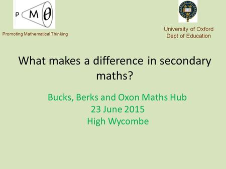 What makes a difference in secondary maths? Bucks, Berks and Oxon Maths Hub 23 June 2015 High Wycombe University of Oxford Dept of Education Promoting.