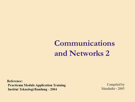 Communications and Networks 2 Compiled by Maududie - 2005 Reference: Practicum Module Application Training Institut Teknologi Bandung - 2004.