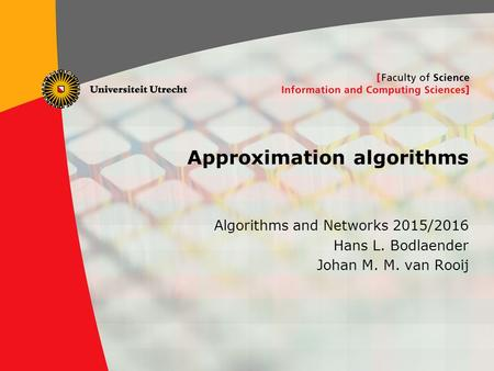 1 Approximation algorithms Algorithms and Networks 2015/2016 Hans L. Bodlaender Johan M. M. van Rooij TexPoint fonts used in EMF. Read the TexPoint manual.