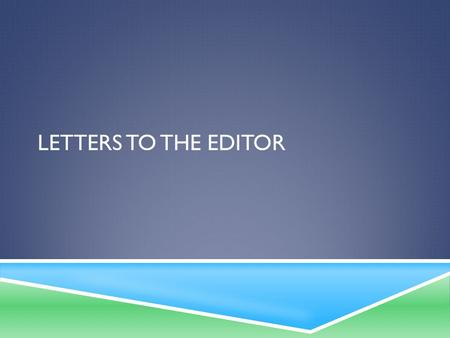 LETTERS TO THE EDITOR. READING FOR UNDERSTANDING  Read through the Considering the Writing Task— Letter to the Editor handout and think about all of.