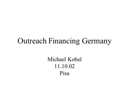 Outreach Financing Germany Michael Kobel 11.10.02 Pisa.