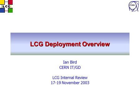 CERN LCG Deployment Overview Ian Bird CERN IT/GD LCG Internal Review 17-19 November 2003.