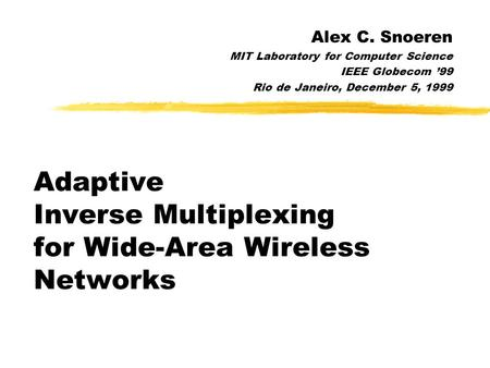 Adaptive Inverse Multiplexing for Wide-Area Wireless Networks Alex C. Snoeren MIT Laboratory for Computer Science IEEE Globecom '99 Rio de Janeiro, December.
