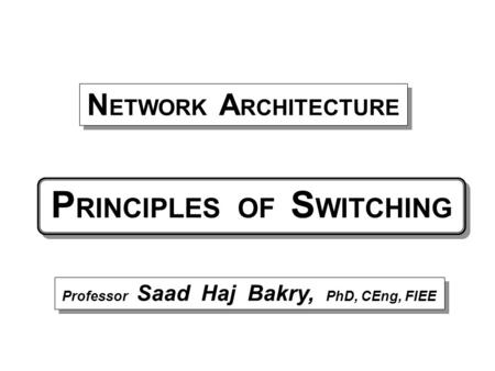 P RINCIPLES OF S WITCHING Professor Saad Haj Bakry, PhD, CEng, FIEE N ETWORK A RCHITECTURE.