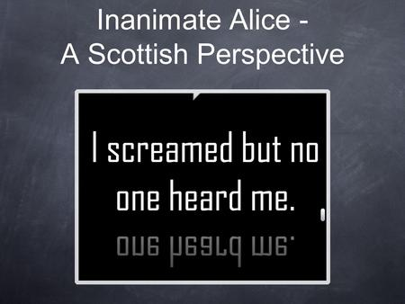 Inanimate Alice - A Scottish Perspective. Led by Kenny Pieper, English Teacher Target Audience: S2 class (ages 13-14) Lesson Plan Basis: engagement with.