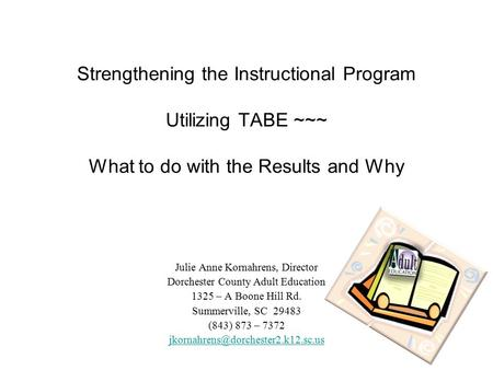 Strengthening the Instructional Program Utilizing TABE ~~~ What to do with the Results and Why Julie Anne Kornahrens, Director Dorchester County Adult.