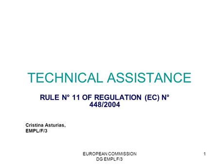 EUROPEAN COMMISSION DG EMPL F/3 1 TECHNICAL ASSISTANCE RULE N° 11 OF REGULATION (EC) N° 448/2004 Cristina Asturias, EMPL/F/3.