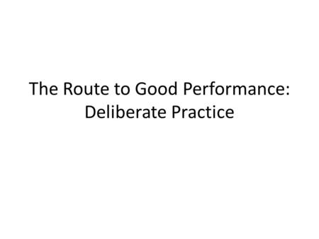The Route to Good Performance: Deliberate Practice.