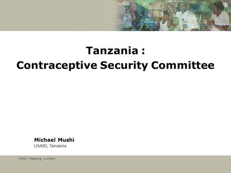 RHSC Meeting, London RHSC Meeting, London Tanzania : Contraceptive Security Committee Michael Mushi USAID, Tanzania.