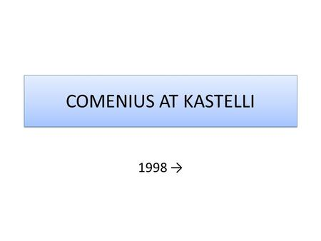 COMENIUS AT KASTELLI 1998 →. Young People's View of the World and Their Set of Values 1998 – 2000 Sports and the Arts in the Context of Modern Life 2001.