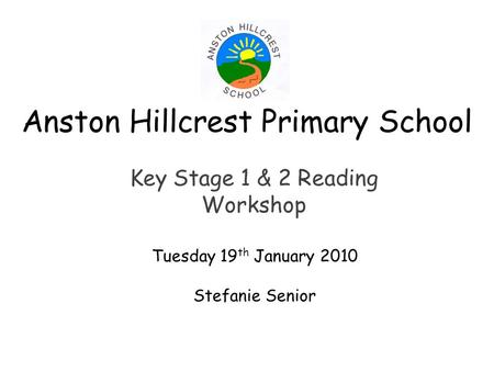 Anston Hillcrest Primary School Key Stage 1 & 2 Reading Workshop Tuesday 19 th January 2010 Stefanie Senior.