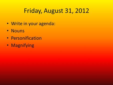 Friday, August 31, 2012 Write in your agenda: Nouns Personification Magnifying.