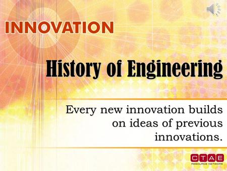 History of Engineering Every new innovation builds on ideas of previous innovations.