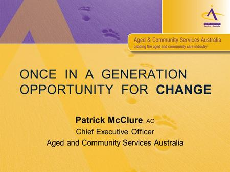 ONCE IN A GENERATION OPPORTUNITY FOR CHANGE Patrick McClure, AO Chief Executive Officer Aged and Community Services Australia.
