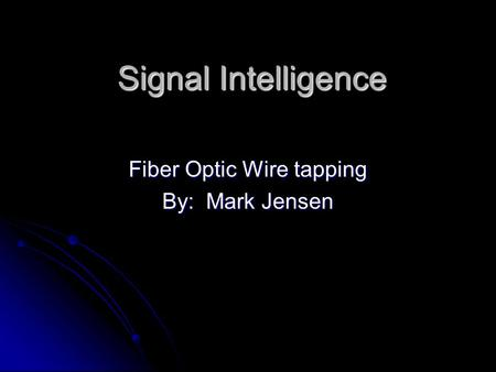 Signal Intelligence Fiber Optic Wire tapping By: Mark Jensen.