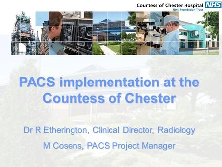 PACS implementation at the Countess of Chester Dr R Etherington, Clinical Director, Radiology M Cosens, PACS Project Manager.