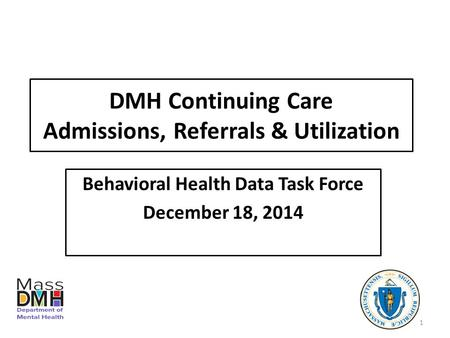 DMH Continuing Care Admissions, Referrals & Utilization Behavioral Health Data Task Force December 18, 2014 1.