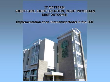 IT MATTERS! RIGHT CARE, RIGHT LOCATION, RIGHT PHYSICIAN BEST OUTCOME! Implementation of an Intensivist Model in the ICU.
