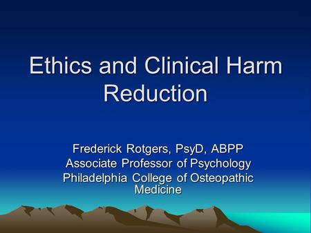 Ethics and Clinical Harm Reduction Frederick Rotgers, PsyD, ABPP Associate Professor of Psychology Philadelphia College of Osteopathic Medicine.