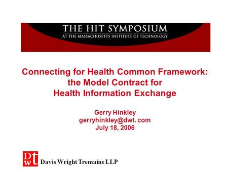 Connecting for Health Common Framework: the Model Contract for Health Information Exchange Gerry Hinkley com July 18, 2006 Davis Wright.
