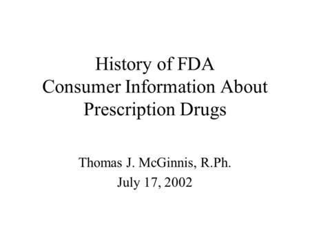 History of FDA Consumer Information About Prescription Drugs Thomas J. McGinnis, R.Ph. July 17, 2002.