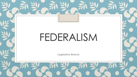FEDERALISM Legislative Branch. National (FEDERAL) government ◦ US Constitution ◦ Capital: Washington D.C. ◦ US Congress ◦ Makes laws for the whole nation.