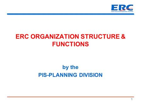 ERC ORGANIZATION STRUCTURE & FUNCTIONS by the PIS-PLANNING DIVISION 1.