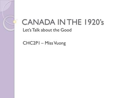CANADA IN THE 1920's Let's Talk about the Good CHC2P1 – Miss Vuong.