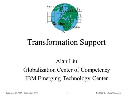 Cupertino, CA, USA / September, 2000First ICU DeveloperWorkshop1 Transformation Support Alan Liu Globalization Center of Competency IBM Emerging Technology.