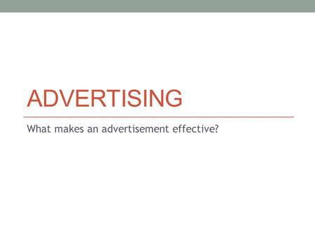 ADVERTISING What makes an advertisement effective?