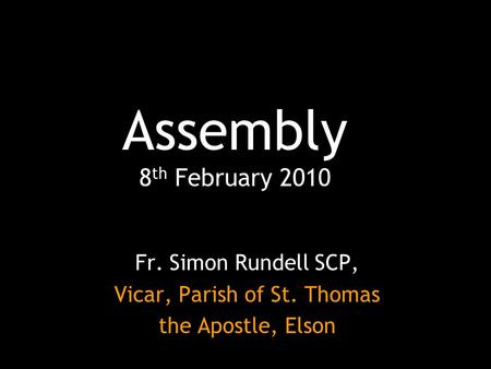 Assembly 8 th February 2010 Fr. Simon Rundell SCP, Vicar, Parish of St. Thomas the Apostle, Elson.