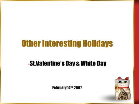 Other Interesting Holidays - St.Valentine ' s Day & White Day February 14 th, 2007.