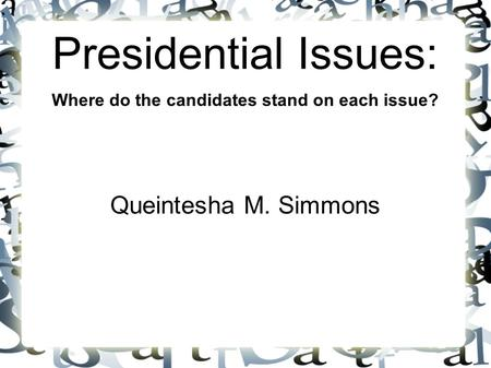 Presidential Issues: Where do the candidates stand on each issue? Queintesha M. Simmons.