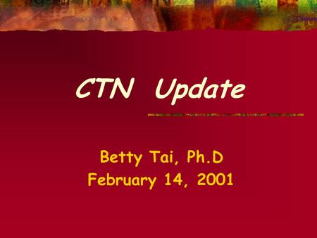 CTN Update Betty Tai, Ph.D February 14, 2001 Who could want a more lovely way To spend Valentine's Day Than talking about how we may Implement protocols.