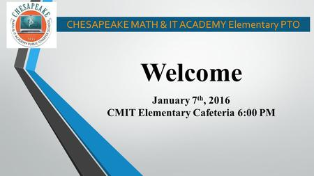 Welcome January 7 th, 2016 CMIT Elementary Cafeteria 6:00 PM CHESAPEAKE MATH & IT ACADEMY Elementary PTO.