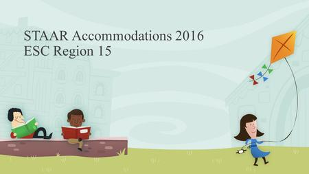 STAAR Accommodations 2016 ESC Region 15. Suggested Training for Region, District, and Campus Professionals This is a comprehensive training but does not.