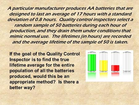 A particular manufacturer produces AA batteries that are designed to last an average of 17 hours with a standard deviation of 0.8 hours. Quality control.