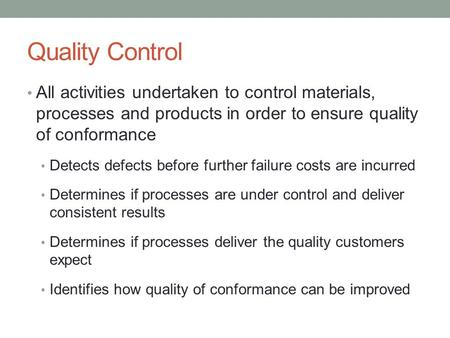 Quality Control All activities undertaken to control materials, processes and products in order to ensure quality of conformance Detects defects before.
