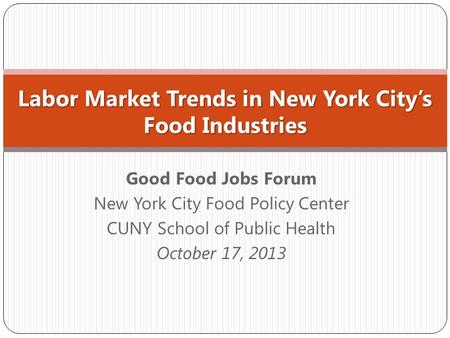 Good Food Jobs Forum New York City Food Policy Center CUNY School of Public Health October 17, 2013 Labor Market Trends in New York City's Food Industries.