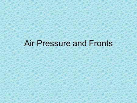 Air Pressure and Fronts. Air Pressure Air has weight, and is in constant motion and is pulled towards Earth's center by gravity. Air pressure is greatest.
