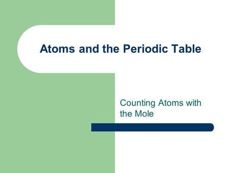 Atoms and the Periodic Table Counting Atoms with the Mole.