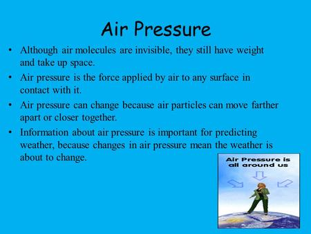 Air Pressure Although air molecules are invisible, they still have weight and take up space. Air pressure is the force applied by air to any surface in.
