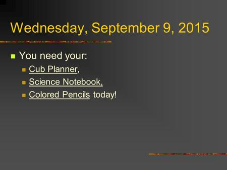 Wednesday, September 9, 2015 You need your: Cub Planner, Science Notebook, Colored Pencils today!