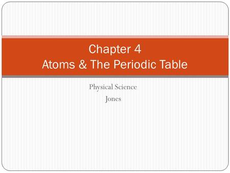 Physical Science Jones Chapter 4 Atoms & The Periodic Table.
