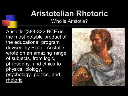 Aristotelian Rhetoric Who is Aristotle? Aristotle (384-322 BCE) is the most notable product of the educational program devised by Plato. Aristotle wrote.