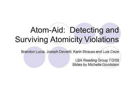 Atom-Aid: Detecting and Surviving Atomicity Violations Brandon Lucia, Joseph Devietti, Karin Strauss and Luis Ceze LBA Reading Group 7/3/08 Slides by Michelle.